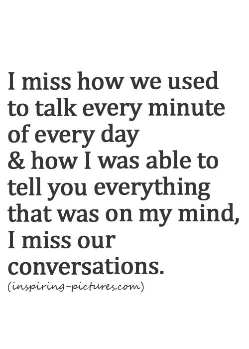 I miss how we used to talk every minute of every day & how I was able to tell you everything that was on my mind. I miss our conversations.