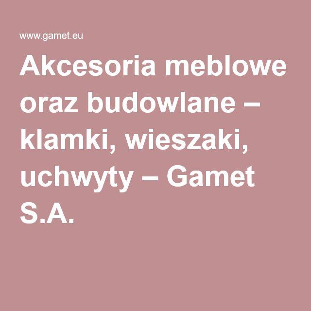 Akcesoria meblowe oraz budowlane – klamki, wieszaki, uchwyty – Gamet S.A.