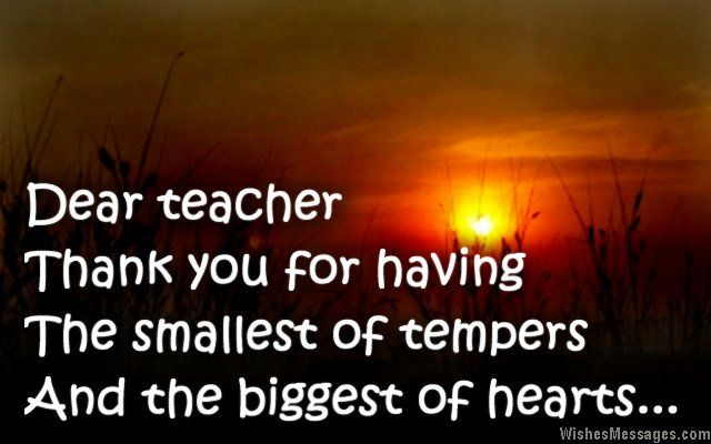 Dear teacher… thank you for having the smallest of tempers and the biggest of hearts. via WishesMessages.com