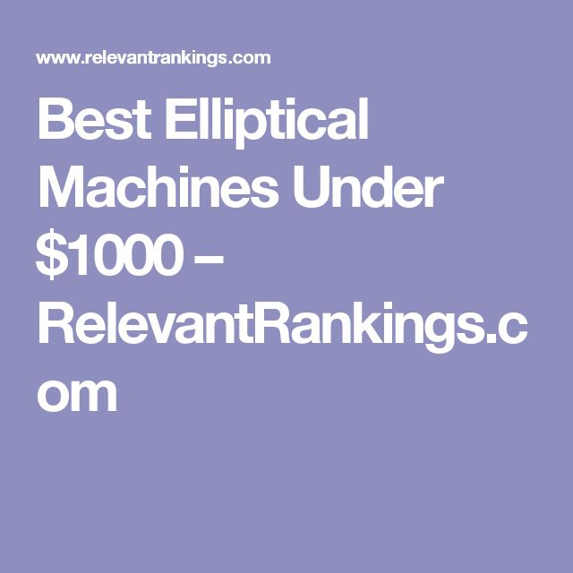 Best Elliptical Machines Under $1000 – RelevantRankings.com