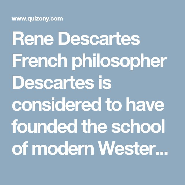 Rene Descartes French philosopher Descartes is considered to have founded the school of modern Western philosophy. A rational moralist who viewed ethics as a science, he is most famous for his statement, 'I think therefore I am.' Like Descartes, you are quiet and contained, preferring to be alone conducting research or formulating theories than out partying. Your analytical mind loves to reason out explanations for unsolved mysteries and scientific enigmas, and your solutions are often…