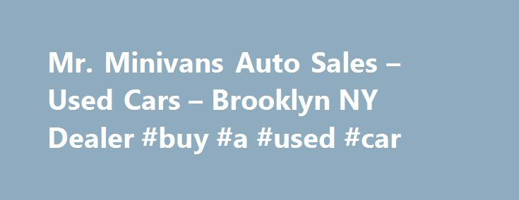 Mr. Minivans Auto Sales – Used Cars – Brooklyn NY Dealer #buy #a #used #car http://cameroon.remmont.com/mr-minivans-auto-sales-used-cars-brooklyn-ny-dealer-buy-a-used-car/  #used minivans # Mr. Minivans Auto Sales – Brooklyn NY, 11230 we sell quality pre owned cars trucks minivans. we offer low interest rate financing we sell extended warranties we have the largest selection of used and new cars trucks vans we specialize in toyota honda ford dodge kia hyundia nissan all japanease brands…