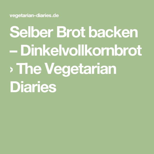 Selber Brot backen – Dinkelvollkornbrot › The Vegetarian Diaries