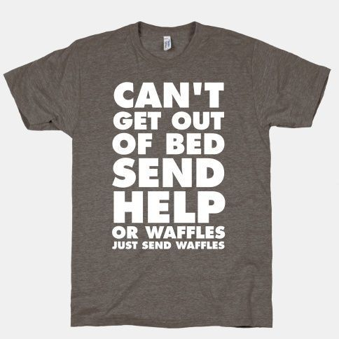 """FUNNY SHIRT: """"Can't Get Out Of Bed...Send Help...Or Waffles...Just Send Waffles""""  #shirt #storenvy #waffles"""