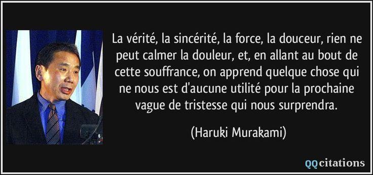La vérité, la sincérité, la force, la douceur, rien ne peut calmer la douleur, et, en allant au bout de cette souffrance, on apprend quelque chose qui ne nous est d'aucune utilité pour la prochaine vague de tristesse qui nous surprendra. - Haruki Murakami