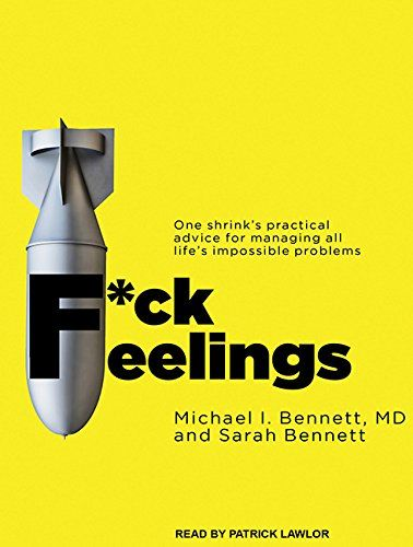F*ck Feelings: One Shrink's Practical Advice for Managing All Life's Impossible Problems: Michael Bennett M. D., Sarah Bennett, Patrick Lawlor: 9781494564360: Amazon.com: Books