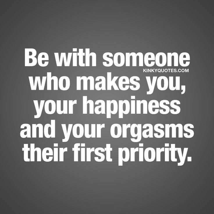 Be with someone who makes you, your happiness and your orgasms their first priority