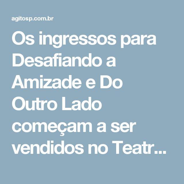 Os ingressos para Desafiando a Amizade  e Do Outro Lado começam a ser vendidos  no Teatro Porto Seguro – #AgitoSP