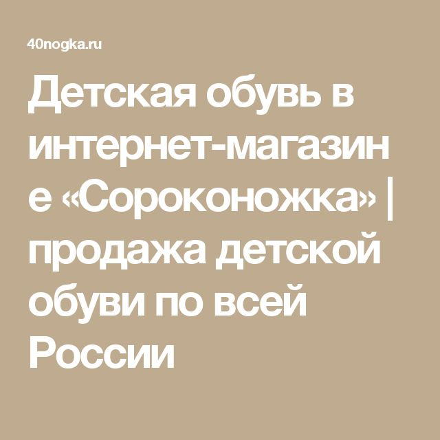 Детская обувь в интернет-магазине «Сороконожка» | продажа детской обуви по всей России
