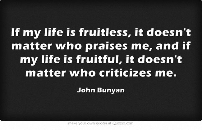 If my life is fruitless, it doesn't matter who praises me, and if my life is fruitful, it doesn't matter who criticizes me.