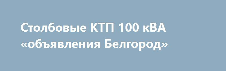 Столбовые КТП 100 кВА «объявления Белгород» http://www.mostransregion.ru/d_151/?adv_id=465 Силовые подстанции рассчитаны на монтаж на открытом воздухе, КТП 100 кВА киоскового типа рассчитаны на применение при осуществлении ввода электроэнергии переменного электротока, имеющего промышленную частоту равную 50Гц, при напряжении на входе от 6 до 10 киловольт. Применяется при преобразовании, распределении электрической энергии в трехфазной сети, имеющей в своем составе одну заземленную нейтраль…