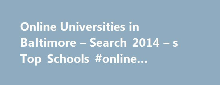 Online Universities in Baltimore – Search 2014 – s Top Schools #online #schools #in #maryland http://ireland.remmont.com/online-universities-in-baltimore-search-2014-s-top-schools-online-schools-in-maryland/  # Online Universities in Baltimore Johns Hopkins University is a four-year, private research institution in Baltimore. It was established in 1876 and is accredited by the Middle States Association of Colleges and Schools, Commission on Higher Education. Johns Hopkins has fewer than…