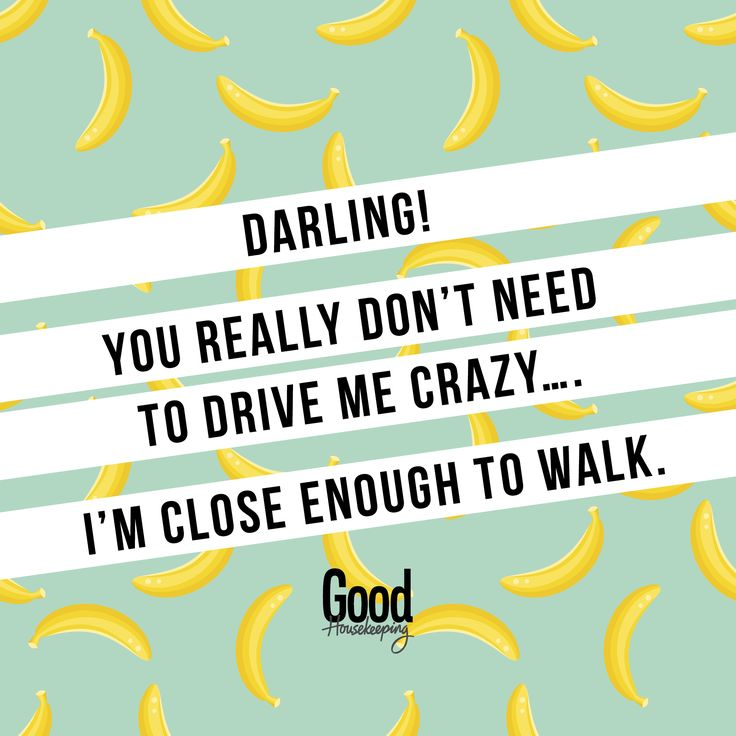 Darling! You really don't need to drive me crazy, I'm close enough to walk.