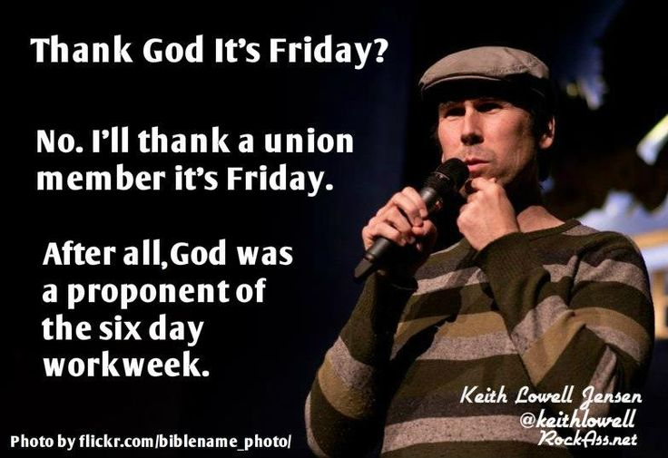 Thank God it's Friday?  No, I'll thank a union member it's Friday.  After all, God was a proponent of the 6 day work week.