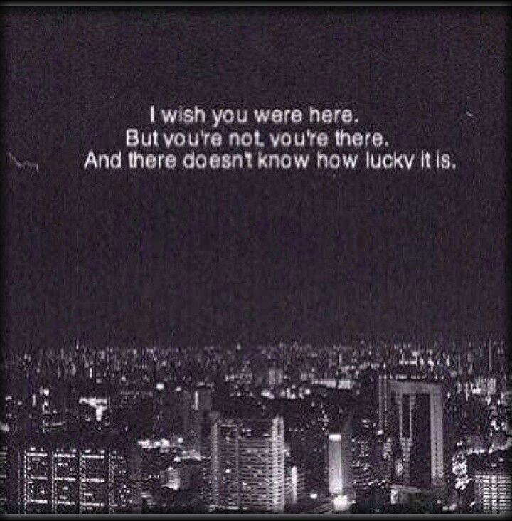 I wish you were here. But you're not, you're there. And there ...