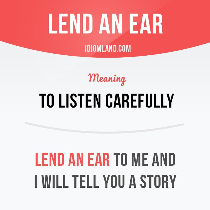 """Lend an ear"" means ""to listen carefully"". Example: Lend an ear to me and I will tell you a story."