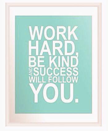 Work hard but be kind. Success will follow