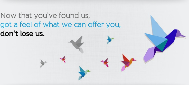 Now that you've found us, got a feel of what we can offer you, don't lose us! :)