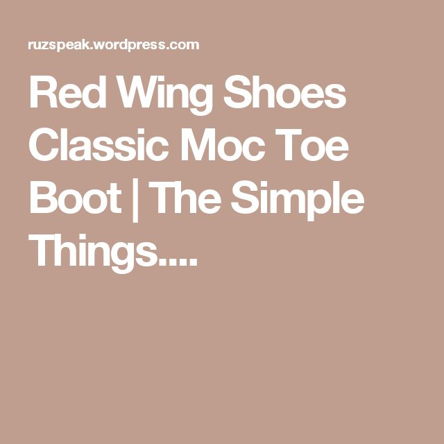 Red Wing Shoes Classic Moc Toe Boot | The Simple Things....