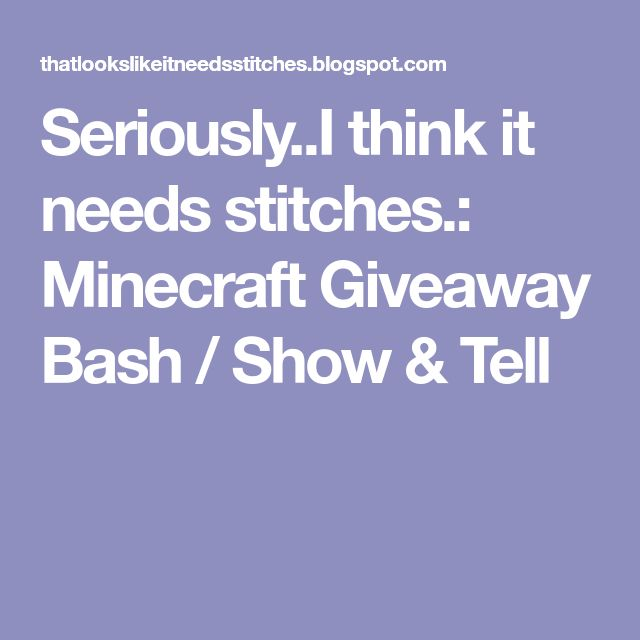 Seriously..I think it needs stitches.: Minecraft Giveaway Bash / Show & Tell