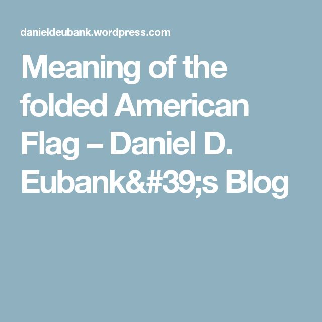 Meaning of the folded American Flag – Daniel D. Eubank's Blog