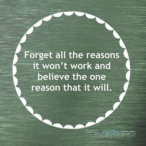 "Faith... ""Forget all the reasons it won't work and believe the one reason it will."""