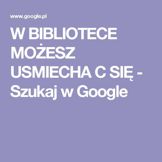 W BIBLIOTECE MOŻESZ USMIECHA C SIĘ - Szukaj w Google