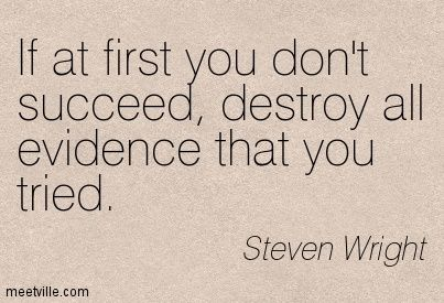 If at first you don't succeed, destroy all evidence that you tried. Steven Wright