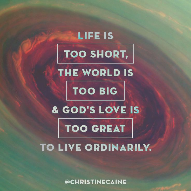 Life is too short, the world is too big & God's love is too great to live ordinarily.