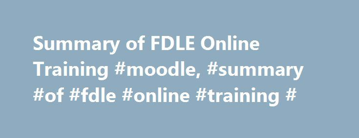 Summary of FDLE Online Training #moodle, #summary #of #fdle #online #training # http://north-dakota.remmont.com/summary-of-fdle-online-training-moodle-summary-of-fdle-online-training/  # FDLE Online Training(FDLE Online Training) Online Officer Training and Mandatory Retraining Courses The Florida Criminal Justice Executive Institute, located within the Florida Department of Law Enforcement's (FDLE) Bureau of Professional Development has created professional, comprehensive, and interesting…