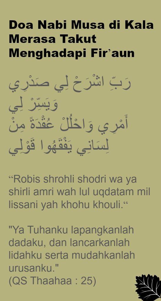 "Doa Nabi Musa di Kala Merasa Takut Menghadapi Fir'aun   رَبِّ اشْرَحْ لِي صَدْرِي وَيَسِّرْ لِي أَمْرِي وَاحْلُلْ عُقْدَةً مِنْ لِسَانِي يَفْقَهُوا قَوْلِي  ""Robis shrohli shodri wa ya shirli amri wah lul uqdatam mil lissani yah khohu khouli.""   ""Ya Tuhanku lapangkanlah dadaku, dan lancarkanlah lidahku serta mudahkanlah urusanku.""  (QS Thaahaa : 25)"