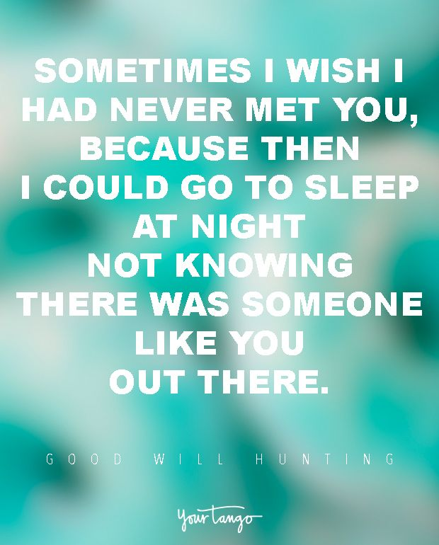 """Sometimes I wish I had never met you, because then I could go to sleep at night not knowing there was someone like you out there.""  — Good Will Hunting"