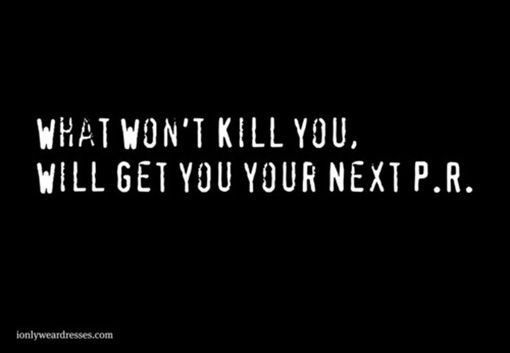Runner Humor:What won't kill you will get you your next PR. For more visit: http://www.fuelrunning.com/quotes/2014/08/11/runner-humor/