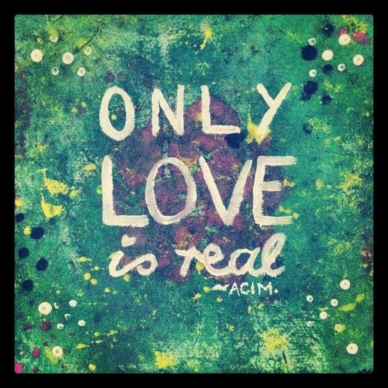 Only Love is real ~❤️~ A Course in Miracles www.ashifthappens.com