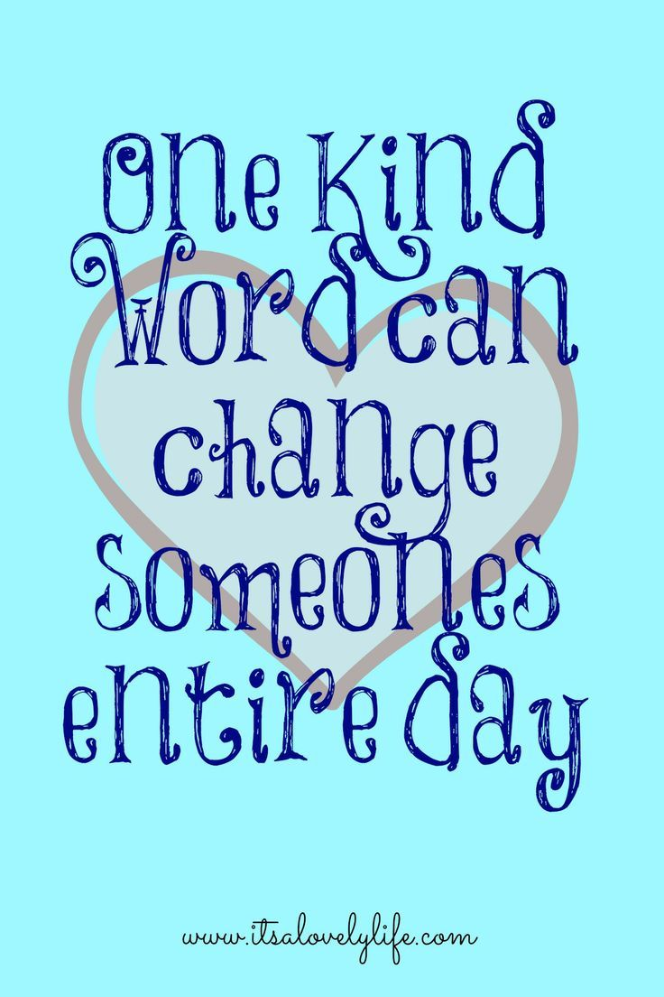Always remember - One Kind Word Can Change Someones Entire Day - Surround yourself with people who are kind and speak to you with a kind heart...