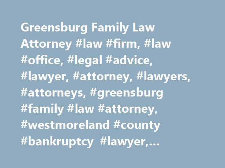 Greensburg Family Law Attorney #law #firm, #law #office, #legal #advice, #lawyer, #attorney, #lawyers, #attorneys, #greensburg #family #law #attorney, #westmoreland #county #bankruptcy #lawyer, #estate #planning http://guyana.nef2.com/greensburg-family-law-attorney-law-firm-law-office-legal-advice-lawyer-attorney-lawyers-attorneys-greensburg-family-law-attorney-westmoreland-county-bankruptcy-lawyer-estat/  # Greensburg Family Law Attorney Serving Families, Individuals and Businesses in…