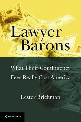Lawyer Barons. Contingency fees are the way personal injury lawyers finance access to the courts for those wrongfully injured. Contrary to a broad academic consensus, the book argues that the financial incentives for lawyers to litigate are so inordinately high that they perversely impact our civil justice system and impose other unconscionable costs. Length: 588 pages. This book is a broad and deep inquiry into how contingency fees distort our civil justice system, influence our...
