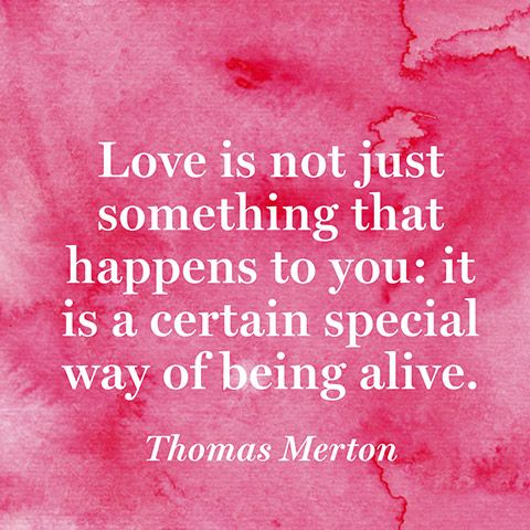"""Love is not just something that happens to you: it is a certain special way of being alive."" — Thomas Merton"