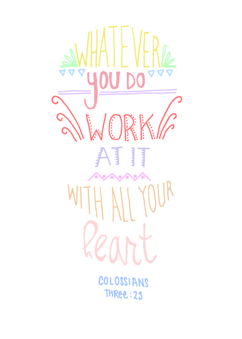 """Whatever you do work at it with all your heart."" Colossians 3:23"