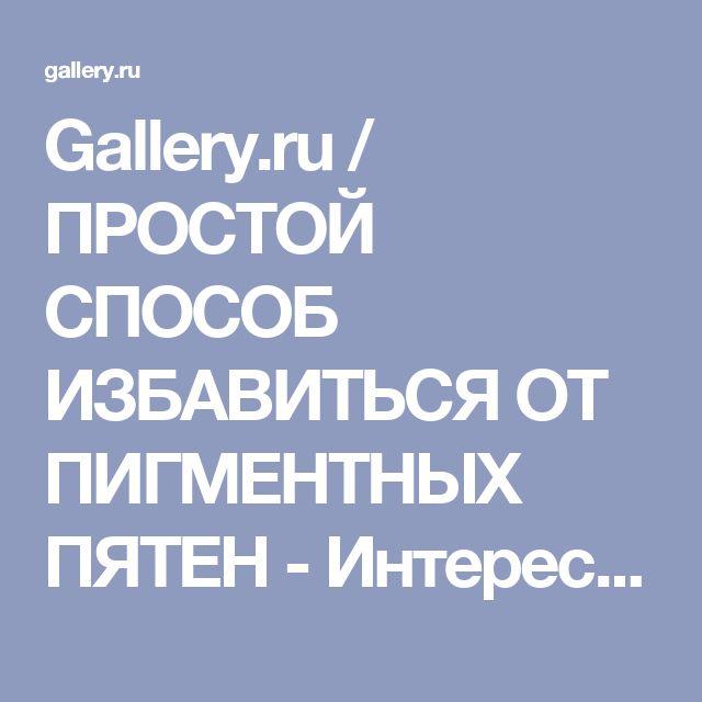 Gallery.ru / ПРОСТОЙ СПОСОБ ИЗБАВИТЬСЯ ОТ ПИГМЕНТНЫХ ПЯТЕН - Интересно и полезно из интернета - lady2509