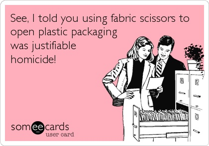 See, I told you using fabric scissors to open plastic packaging was justifiable homicide!