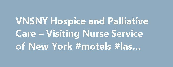 VNSNY Hospice and Palliative Care – Visiting Nurse Service of New York #motels #las #vegas http://hotel.remmont.com/vnsny-hospice-and-palliative-care-visiting-nurse-service-of-new-york-motels-las-vegas/  #vnsny hospice # Visiting Nurse Service ofNew York VNSNY Hospice and Palliative Care As you or a loved one face a serious illness or condition, you can count on VNSNY Hospice and Palliative Care for help and support. From life planning and engaging with family and friends, to emotional…