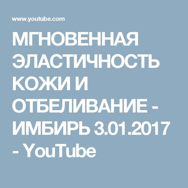 МГНОВЕННАЯ ЭЛАСТИЧНОСТЬ КОЖИ И ОТБЕЛИВАНИЕ - ИМБИРЬ 3.01.2017 - YouTube