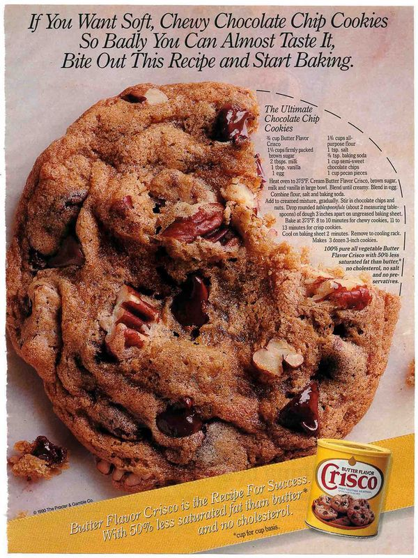 Here's the 1990s recipe for Ultimate Chocolate Chip Cookies: 3/4 cup Butter Flavor Crisco 1 1/4 cups firmly packed brown sugar 2 tbsp. milk 1 tbsp. vanilla 1 egg 1 3/4 cups all-purpose flour 1 tsp. salt 3/4 tsp. baking soda 1 cup semi-sweet chocolate chocolate chips 1 cup pecan...