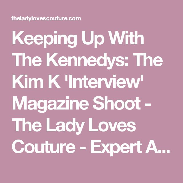 Keeping Up With The Kennedys: The Kim K 'Interview' Magazine Shoot - The Lady Loves Couture - Expert Advice on Fashion