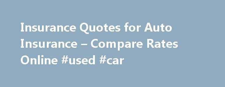 Insurance Quotes for Auto Insurance – Compare Rates Online #used #car http://usa.remmont.com/insurance-quotes-for-auto-insurance-compare-rates-online-used-car/  #auto insurance quotes online # Auto Insurance Your comprehensive guide Modern automobile insurance coverage has been around for more than 100 years and first became mandatory in Connecticut in 1925. However, most states did not require car owners to insure their vehicles until the mid-1950 s. Currently 48 states and the District of…