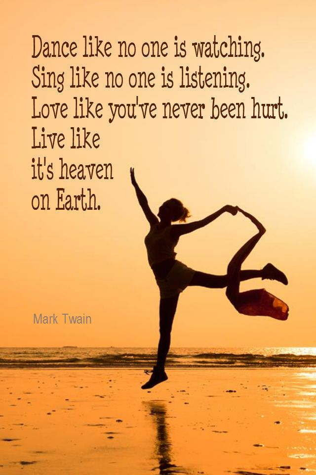 Daily Quotation for August 6, 2015 #quote #quoteoftheday - Dance like no one is watching. Sing like no one is listening. Love like you've never been hurt. Live like it's heaven on Earth. - Mark Twain