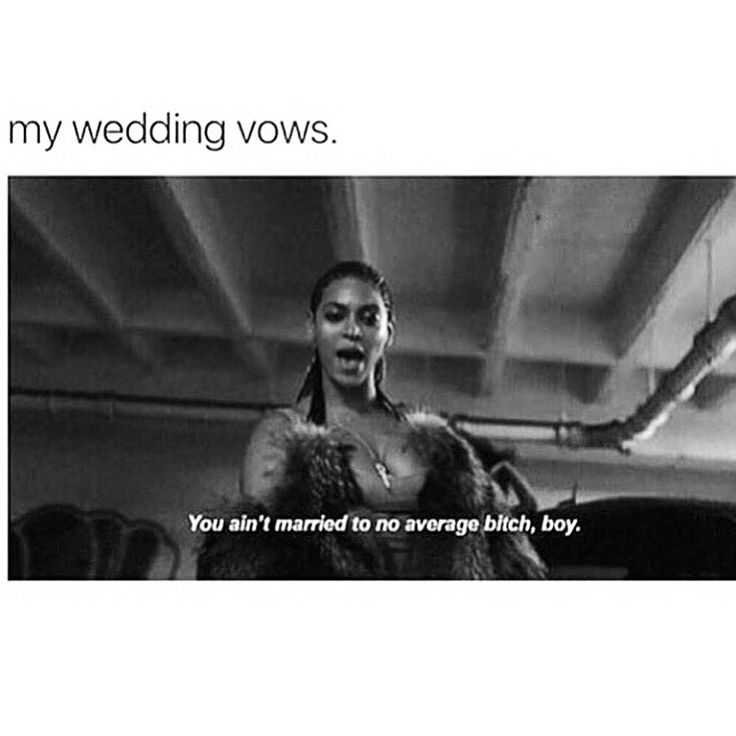 Beyoncé, Lemonade. My wedding vows: you ain't married to no average bitch, boy.