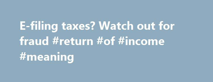 E-filing taxes? Watch out for fraud #return #of #income #meaning http://income.remmont.com/e-filing-taxes-watch-out-for-fraud-return-of-income-meaning/  #e filing tax return # E-filing taxes? Watch out for fraud. Websites with loose security If you're planning on filing your taxes online, caution is advised. An audit released this week by Internet security nonprofit the Online Trust Alliance found that 46 percent, or 6 out of 13 tax software websites in an IRS program, […]
