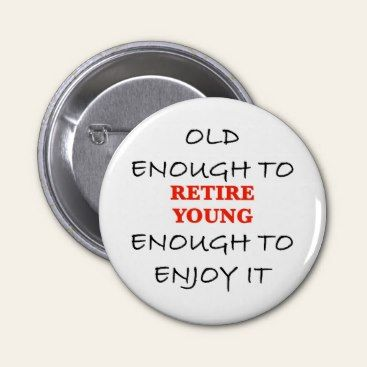 Old enough to retire. Young enough to enjoy it.